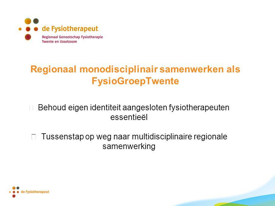 Regionaal monodisciplinair samenwerken als FysioGroepTwente  Behoud eigen identiteit aangesloten fysiotherapeuten essentieël  Tussenstap op weg naar multidisciplinaire regionale samenwerking