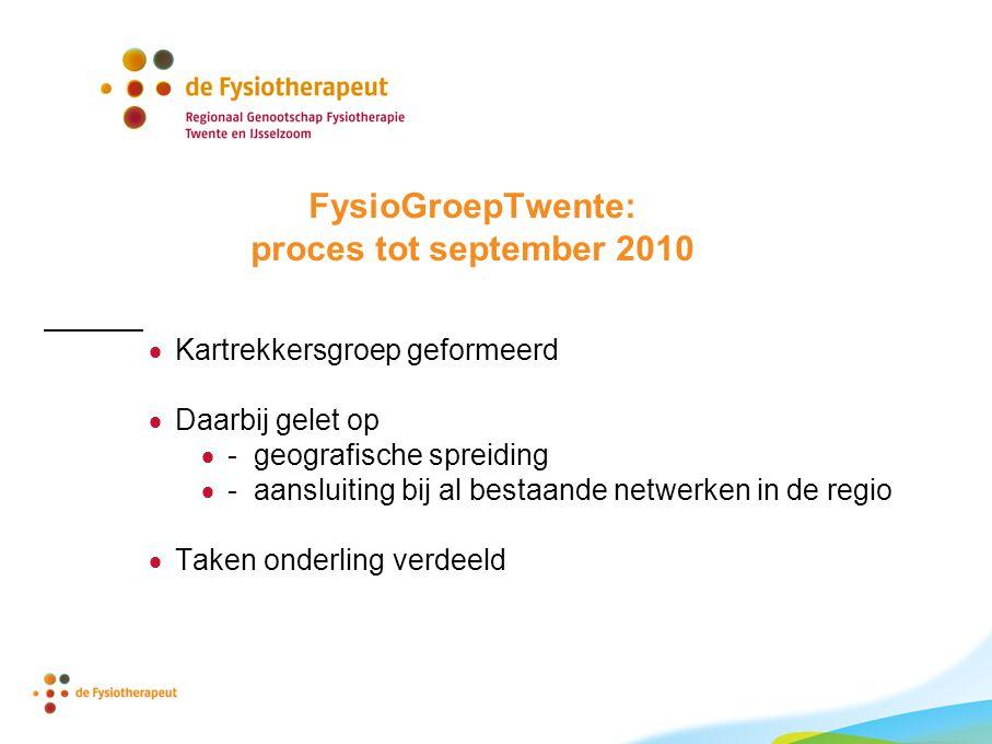 FysioGroepTwente: proces tot september 2010  Kartrekkersgroep geformeerd  Daarbij gelet op  - geografische spreiding  - aansluiting bij al bestaande netwerken in de regio  Taken onderling verdeeld