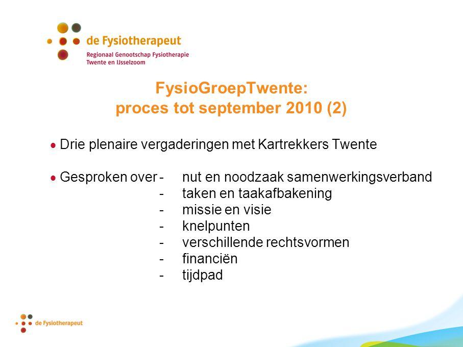 FysioGroepTwente: proces tot september 2010 (2)  Drie plenaire vergaderingen met Kartrekkers Twente  Gesproken over- nut en noodzaak samenwerkingsverband - taken en taakafbakening - missie en visie - knelpunten - verschillende rechtsvormen - financiën - tijdpad