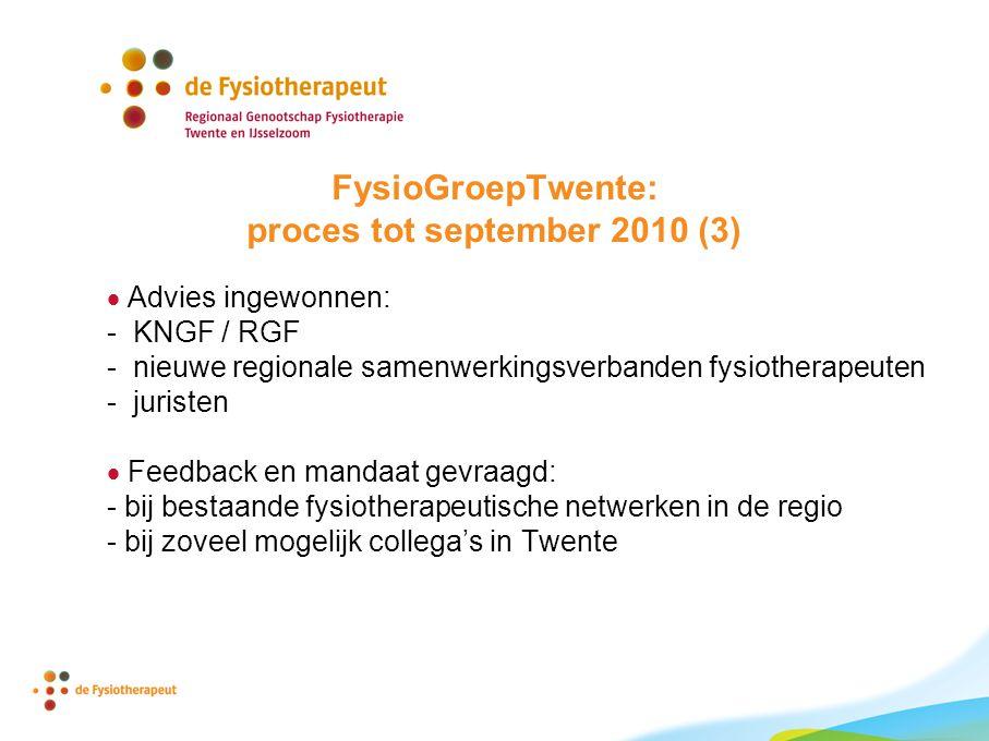 FysioGroepTwente: proces tot september 2010 (3)  Advies ingewonnen: - KNGF / RGF - nieuwe regionale samenwerkingsverbanden fysiotherapeuten - juristen  Feedback en mandaat gevraagd: - bij bestaande fysiotherapeutische netwerken in de regio - bij zoveel mogelijk collega's in Twente