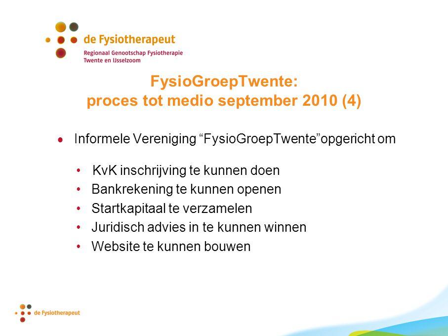FysioGroepTwente: proces tot medio september 2010 (4)  Informele Vereniging FysioGroepTwente opgericht om KvK inschrijving te kunnen doen Bankrekening te kunnen openen Startkapitaal te verzamelen Juridisch advies in te kunnen winnen Website te kunnen bouwen