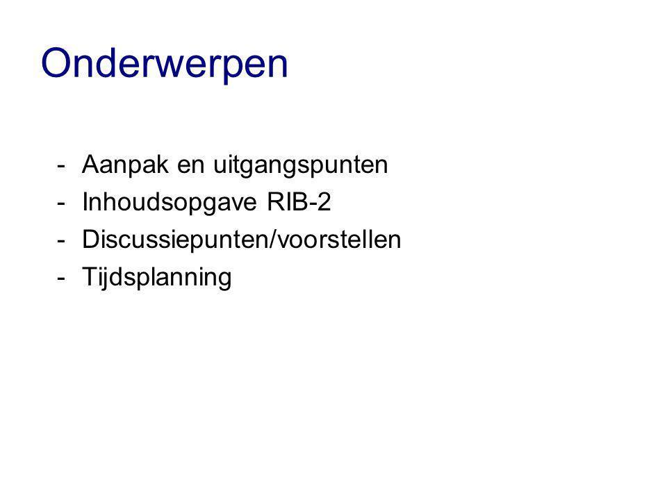 Onderwerpen -Aanpak en uitgangspunten -Inhoudsopgave RIB-2 -Discussiepunten/voorstellen -Tijdsplanning