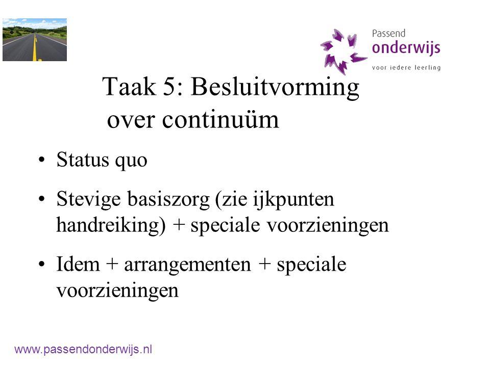 Taak 5: Besluitvorming over continuüm Status quo Stevige basiszorg (zie ijkpunten handreiking) + speciale voorzieningen Idem + arrangementen + speciale voorzieningen www.passendonderwijs.nl