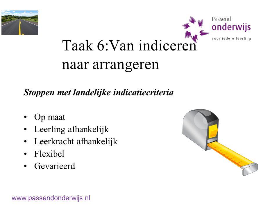 Taak 6:Van indiceren naar arrangeren Stoppen met landelijke indicatiecriteria Op maat Leerling afhankelijk Leerkracht afhankelijk Flexibel Gevarieerd www.passendonderwijs.nl