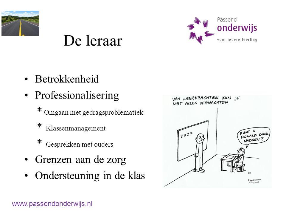 De leraar Betrokkenheid Professionalisering * Omgaan met gedragsproblematiek * Klassenmanagement * Gesprekken met ouders Grenzen aan de zorg Ondersteuning in de klas www.passendonderwijs.nl