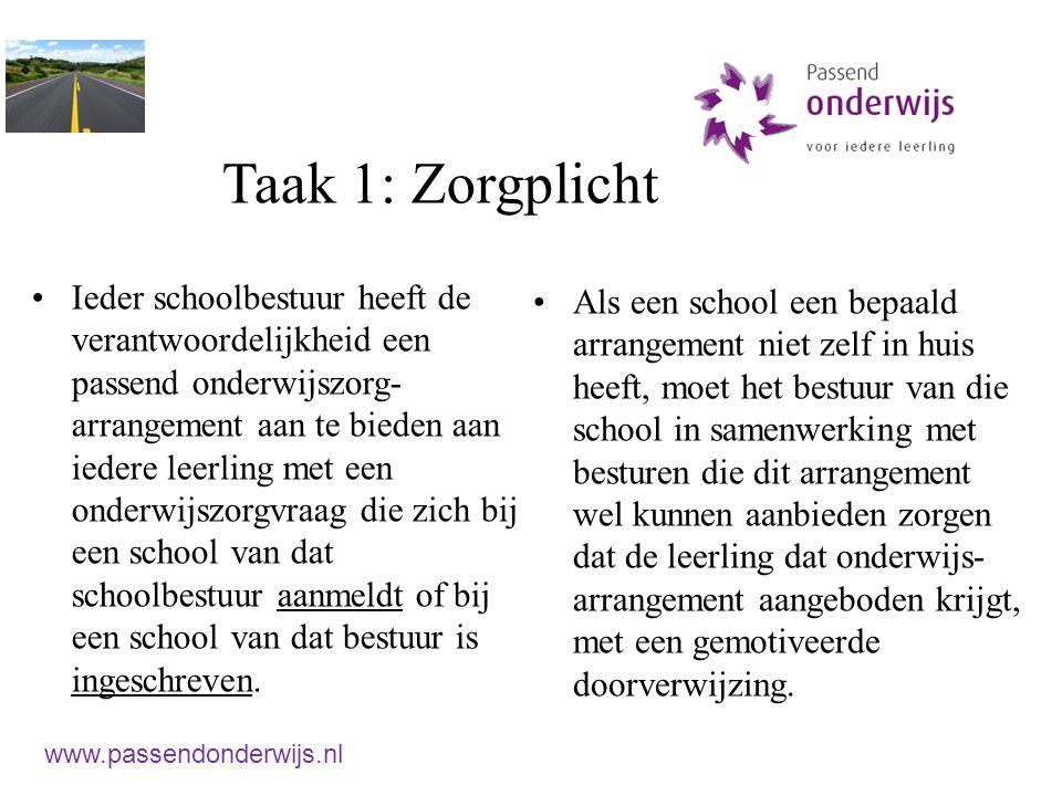 Taak 1: Zorgplicht Ieder schoolbestuur heeft de verantwoordelijkheid een passend onderwijszorg- arrangement aan te bieden aan iedere leerling met een