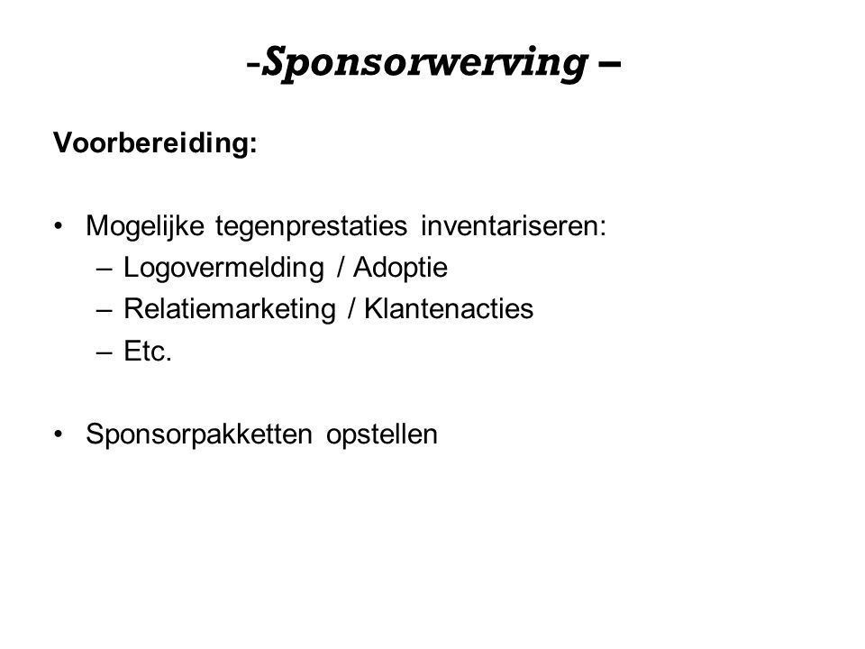 -Sponsorwerving – Voorbereiding: Mogelijke tegenprestaties inventariseren: –Logovermelding / Adoptie –Relatiemarketing / Klantenacties –Etc.