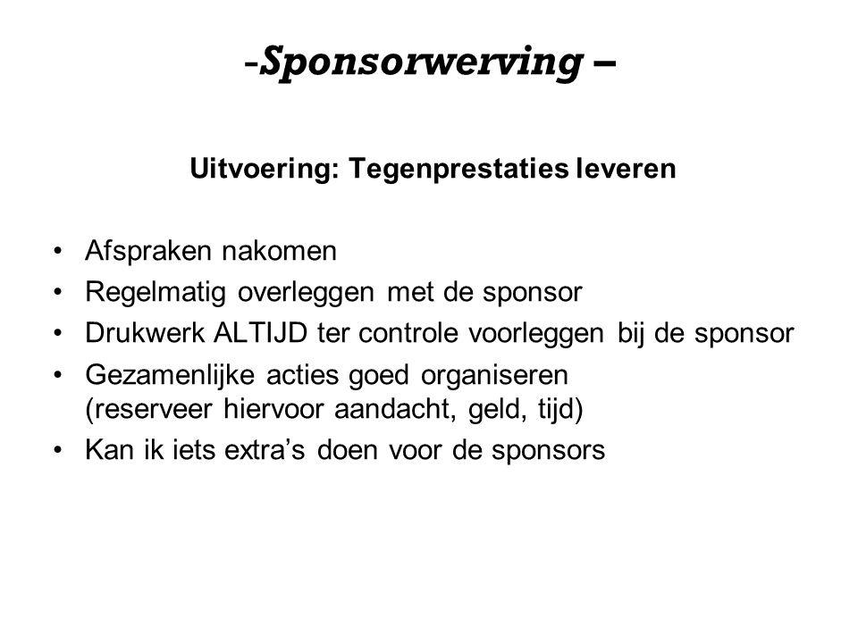 -Sponsorwerving – Uitvoering: Tegenprestaties leveren Afspraken nakomen Regelmatig overleggen met de sponsor Drukwerk ALTIJD ter controle voorleggen b