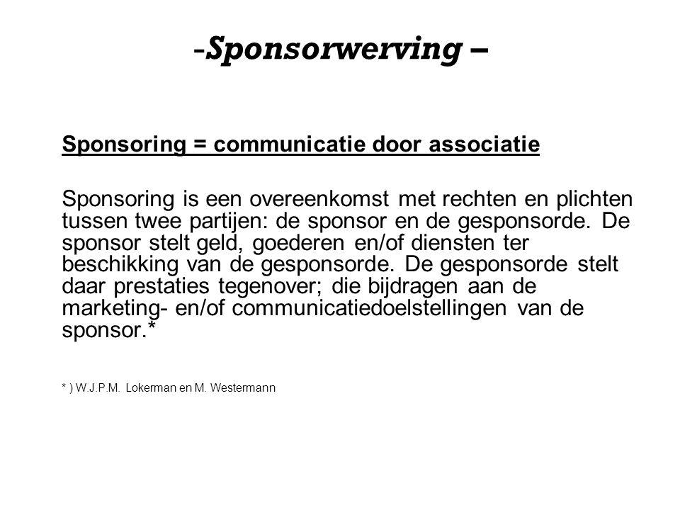 -Sponsorwerving – Sponsoring = communicatie door associatie Sponsoring is een overeenkomst met rechten en plichten tussen twee partijen: de sponsor en