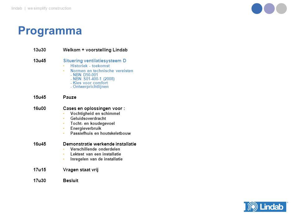 lindab | we simplify construction 13u30Welkom + voorstelling Lindab 13u45Situering ventilatiesysteem D Historiek - toekomst Normen en technische vereisten - NBN D50-001 - NBN S01-400-1 (2008) - Kies voor comfort - Ontwerprichtlijnen 15u45Pauze 16u00 Cases en oplossingen voor : Vochtigheid en schimmel Geluidsoverdracht Tocht- en koudegevoel Energieverbruik Passiefhuis en houtskeletbouw 16u45Demonstratie werkende installatie Verschillende onderdelen Lektest van een installatie Inregelen van de installatie 17u15 Vragen staat vrij 17u30Besluit Programma