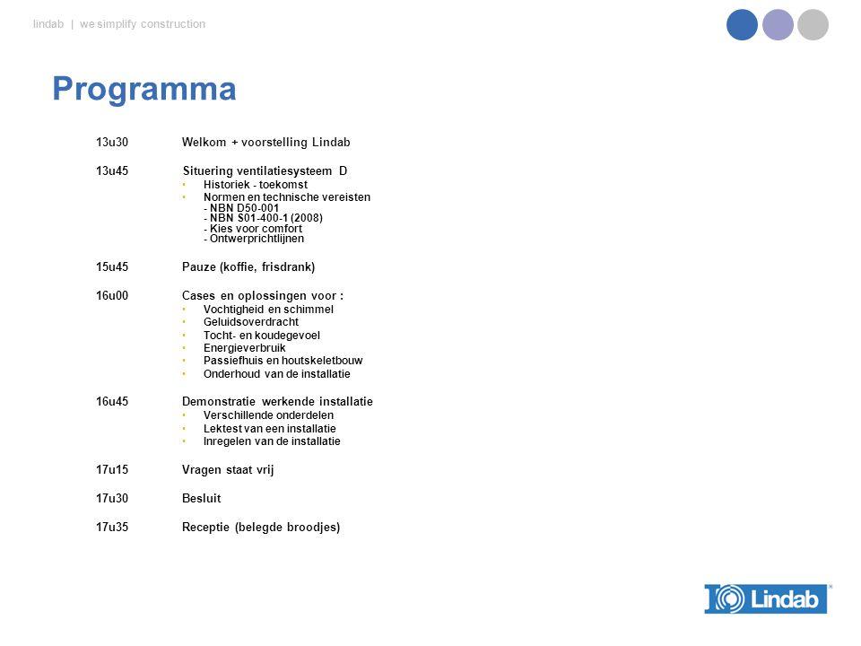 lindab | we simplify construction 13u30Welkom + voorstelling Lindab 13u45Situering ventilatiesysteem D Historiek - toekomst Normen en technische vereisten - NBN D50-001 - NBN S01-400-1 (2008) - Kies voor comfort - Ontwerprichtlijnen 15u45Pauze (koffie, frisdrank) 16u00 Cases en oplossingen voor : Vochtigheid en schimmel Geluidsoverdracht Tocht- en koudegevoel Energieverbruik Passiefhuis en houtskeletbouw Onderhoud van de installatie 16u45Demonstratie werkende installatie Verschillende onderdelen Lektest van een installatie Inregelen van de installatie 17u15 Vragen staat vrij 17u30Besluit 17u35Receptie (belegde broodjes) Programma