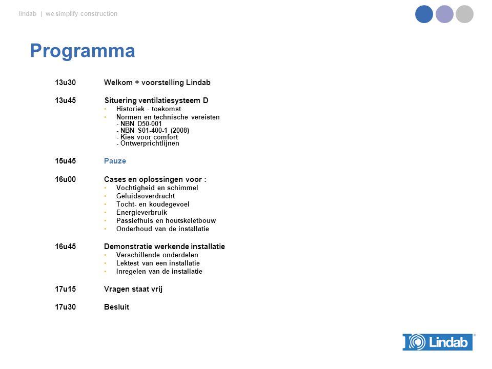 lindab | we simplify construction 13u30Welkom + voorstelling Lindab 13u45Situering ventilatiesysteem D Historiek - toekomst Normen en technische vereisten - NBN D50-001 - NBN S01-400-1 (2008) - Kies voor comfort - Ontwerprichtlijnen 15u45Pauze 16u00 Cases en oplossingen voor : Vochtigheid en schimmel Geluidsoverdracht Tocht- en koudegevoel Energieverbruik Passiefhuis en houtskeletbouw Onderhoud van de installatie 16u45Demonstratie werkende installatie Verschillende onderdelen Lektest van een installatie Inregelen van de installatie 17u15 Vragen staat vrij 17u30Besluit Programma