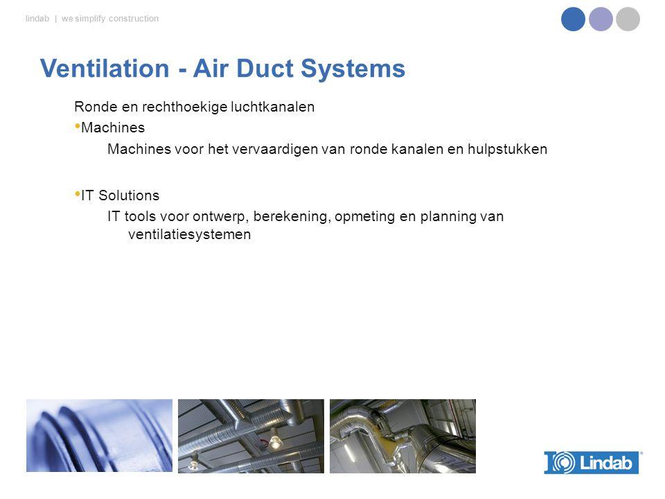 lindab | we simplify construction Ronde en rechthoekige luchtkanalen Machines Machines voor het vervaardigen van ronde kanalen en hulpstukken IT Solutions IT tools voor ontwerp, berekening, opmeting en planning van ventilatiesystemen Ventilation - Air Duct Systems
