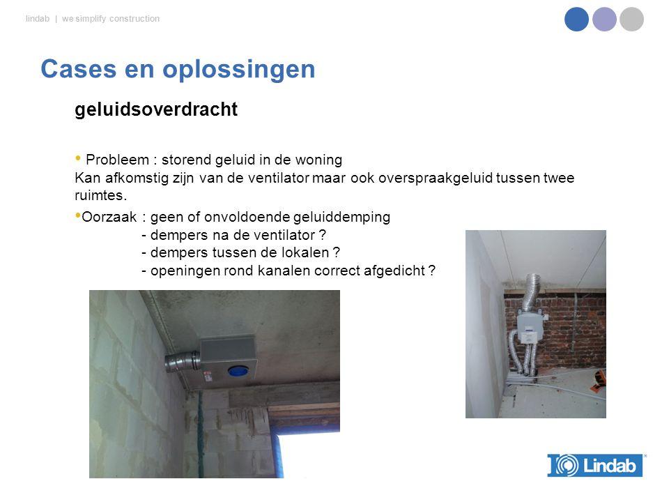 lindab | we simplify construction geluidsoverdracht Probleem : storend geluid in de woning Kan afkomstig zijn van de ventilator maar ook overspraakgeluid tussen twee ruimtes.