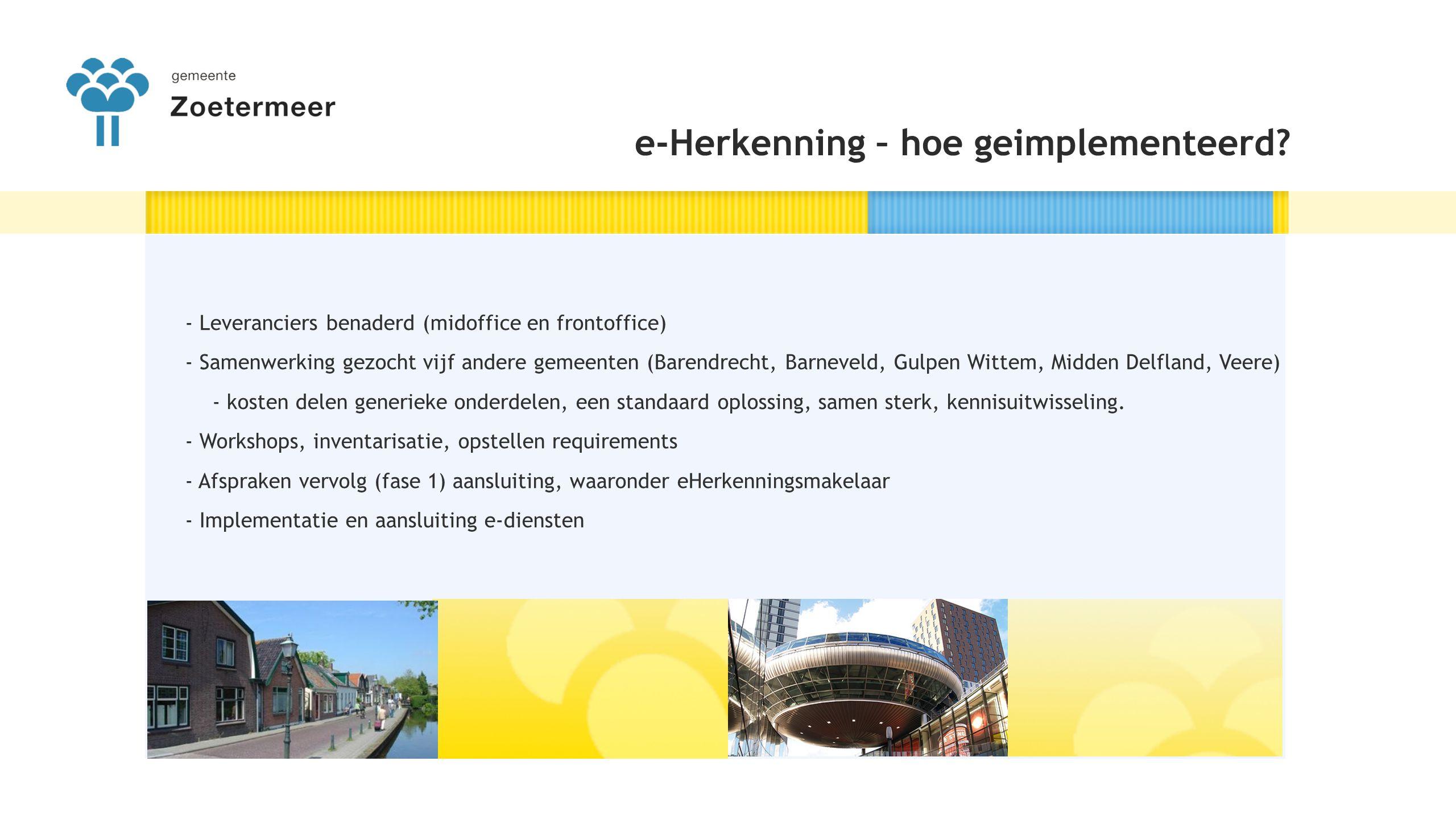 De koppeling met eHerkenning is gerealiseerd - Eerste 11 producten 'live' op www.zoetermeer.nl - Zoetermeer ondersteunt niveau 1 en 2 - Gebruiken een generieke aansluiting: alle bestaande e-diensten geschikt voor eHerkenning -Fase 2 gestart met de vijf gemeenten - Prefill, Mijn Zoetermeer - Communicatieplan - Samenwerking regio Haaglanden VOG e-Herkenning - Stand van vandaag 1.Algemeen bezwaar 2.Bezwaar bouwvergunning 3.Afspraak inzage bouwarchief 4.Melding evenement 5.Aanvraag evenementenvergunning 6.Melding informatiekraam 7.Aanvraag loterijvergunning 8.Aanvraag standplaatsvergunning 9.Aanvraag subsidie oud papier 10.Aanvraag rioolaansluiting 11.Melding terrasexploitatie