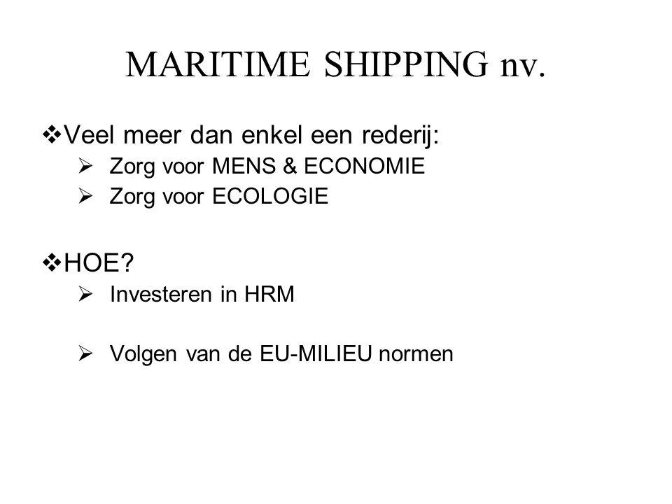MARITIME SHIPPING nv.  Veel meer dan enkel een rederij:  Zorg voor MENS & ECONOMIE  Zorg voor ECOLOGIE  HOE?  Investeren in HRM  Volgen van de E