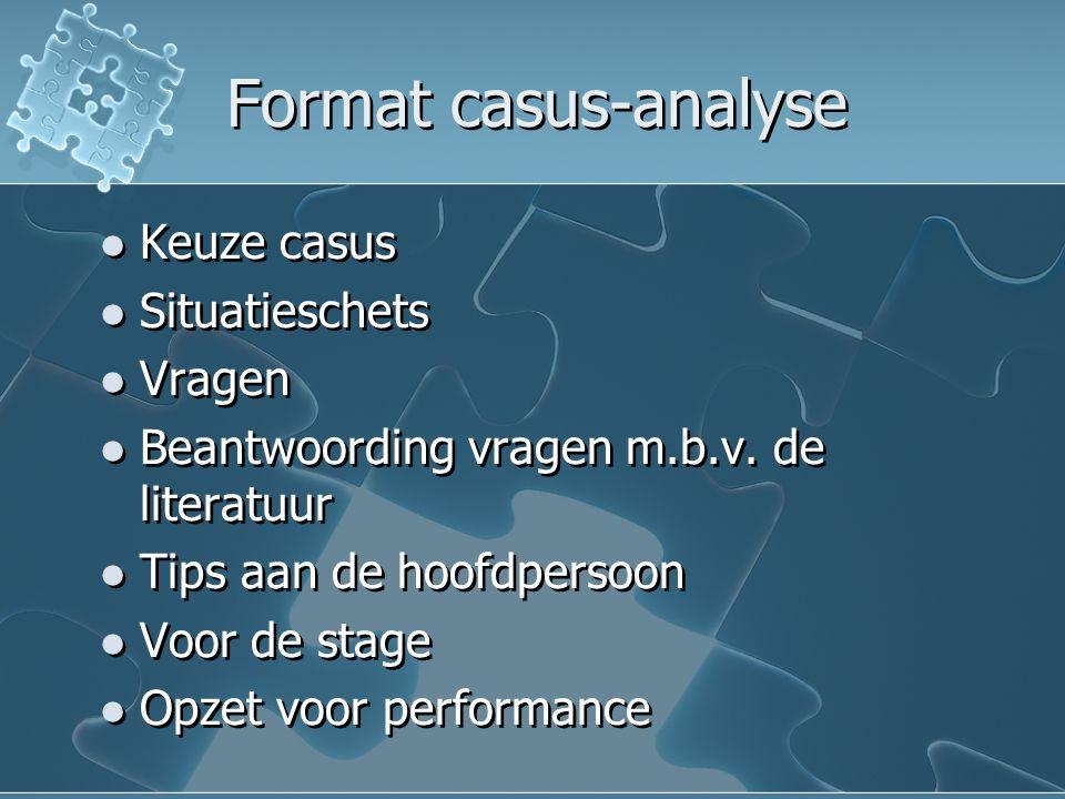 Format casus-analyse Keuze casus Situatieschets Vragen Beantwoording vragen m.b.v. de literatuur Tips aan de hoofdpersoon Voor de stage Opzet voor per