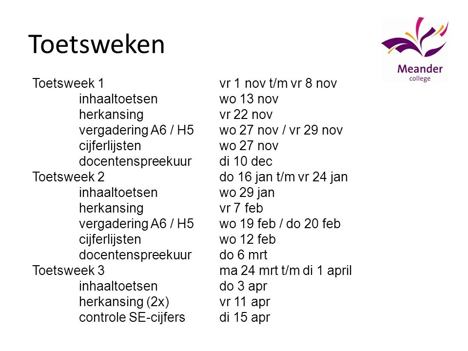 Toetsweken Toetsweek 1vr 1 nov t/m vr 8 nov inhaaltoetsenwo 13 nov herkansingvr 22 nov vergadering A6 / H5wo 27 nov / vr 29 nov cijferlijstenwo 27 nov docentenspreekuurdi 10 dec Toetsweek 2do 16 jan t/m vr 24 jan inhaaltoetsenwo 29 jan herkansingvr 7 feb vergadering A6 / H5wo 19 feb / do 20 feb cijferlijstenwo 12 feb docentenspreekuurdo 6 mrt Toetsweek 3ma 24 mrt t/m di 1 april inhaaltoetsendo 3 apr herkansing (2x) vr 11 apr controle SE-cijfersdi 15 apr