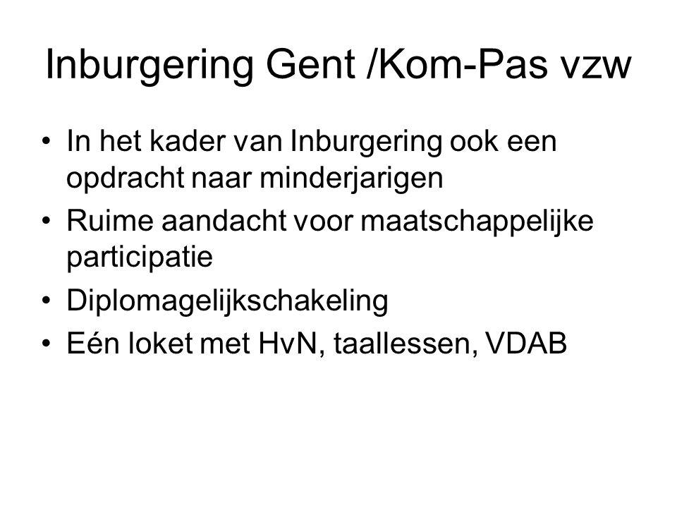 Inburgering Gent /Kom-Pas vzw In het kader van Inburgering ook een opdracht naar minderjarigen Ruime aandacht voor maatschappelijke participatie Diplomagelijkschakeling Eén loket met HvN, taallessen, VDAB
