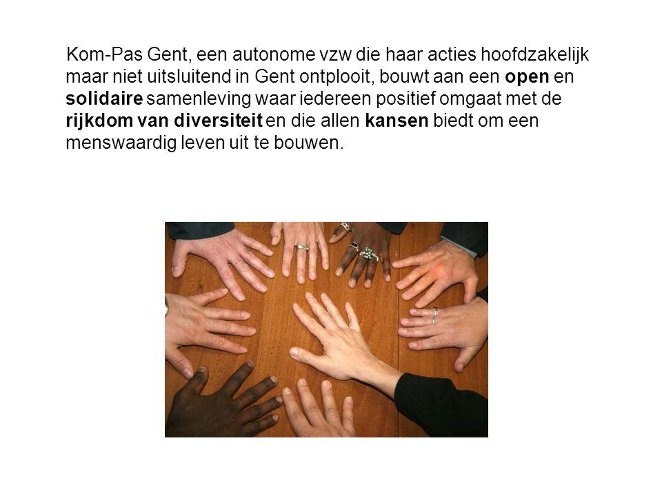 Kom-Pas Gent, een autonome vzw die haar acties hoofdzakelijk maar niet uitsluitend in Gent ontplooit, bouwt aan een open en solidaire samenleving waar iedereen positief omgaat met de rijkdom van diversiteit en die allen kansen biedt om een menswaardig leven uit te bouwen.