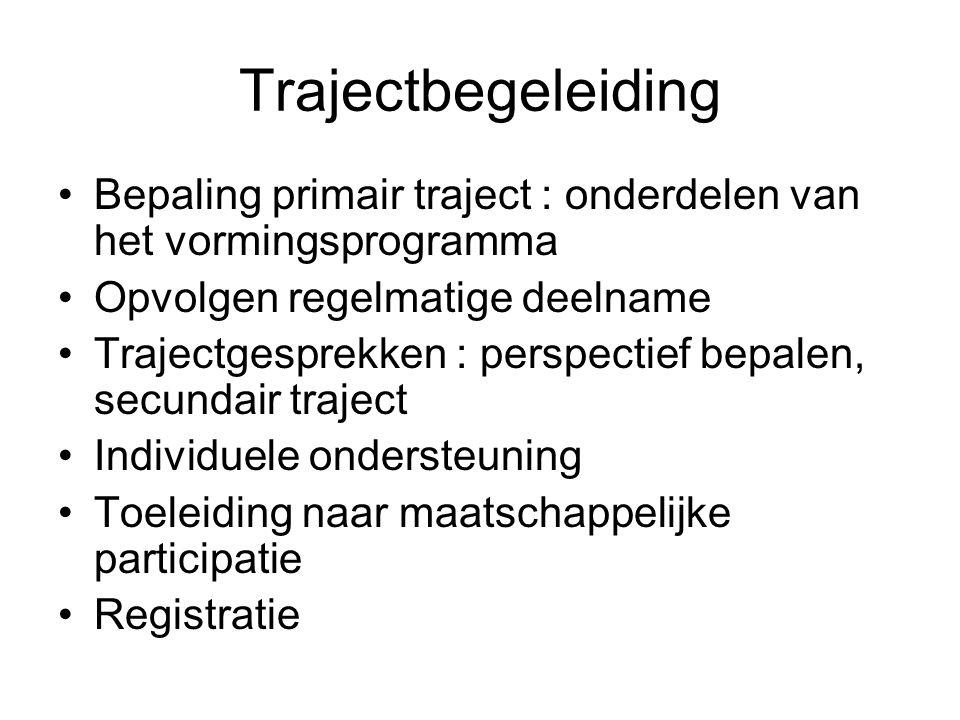 Trajectbegeleiding Bepaling primair traject : onderdelen van het vormingsprogramma Opvolgen regelmatige deelname Trajectgesprekken : perspectief bepalen, secundair traject Individuele ondersteuning Toeleiding naar maatschappelijke participatie Registratie