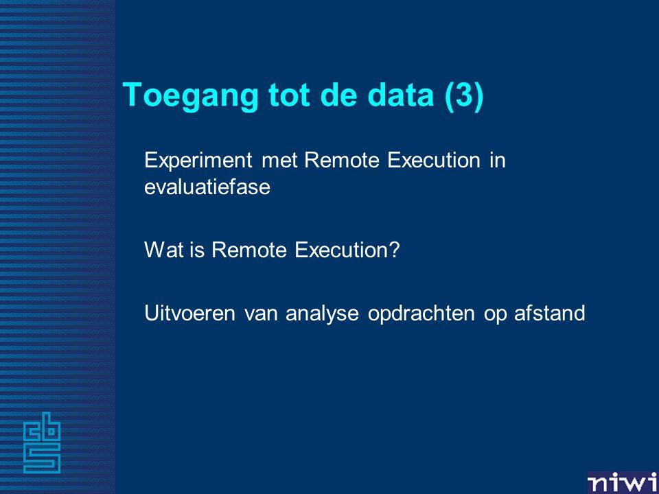 Toegang tot de data (3) Experiment met Remote Execution in evaluatiefase Wat is Remote Execution? Uitvoeren van analyse opdrachten op afstand