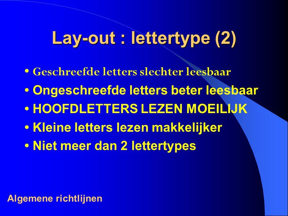 Lay-out : lettertype (2) Geschreefde letters slechter leesbaar Ongeschreefde letters beter leesbaar HOOFDLETTERS LEZEN MOEILIJK Kleine letters lezen makkelijker Niet meer dan 2 lettertypes Algemene richtlijnen