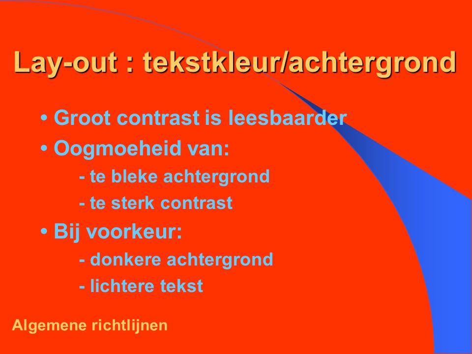 Lay-out : tekstkleur/achtergrond Groot contrast is leesbaarder Oogmoeheid van: - te bleke achtergrond - te sterk contrast Bij voorkeur: - donkere achtergrond - lichtere tekst Algemene richtlijnen
