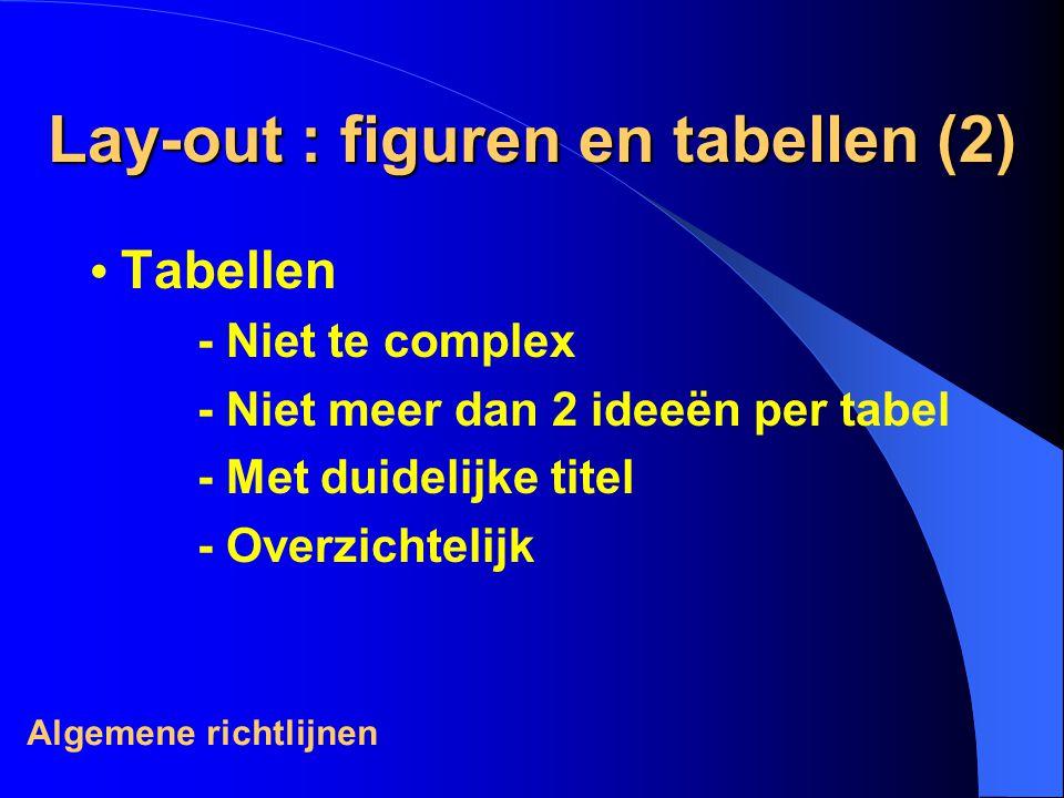 Lay-out : figuren en tabellen (2) Tabellen - Niet te complex - Niet meer dan 2 ideeën per tabel - Met duidelijke titel - Overzichtelijk Algemene richtlijnen