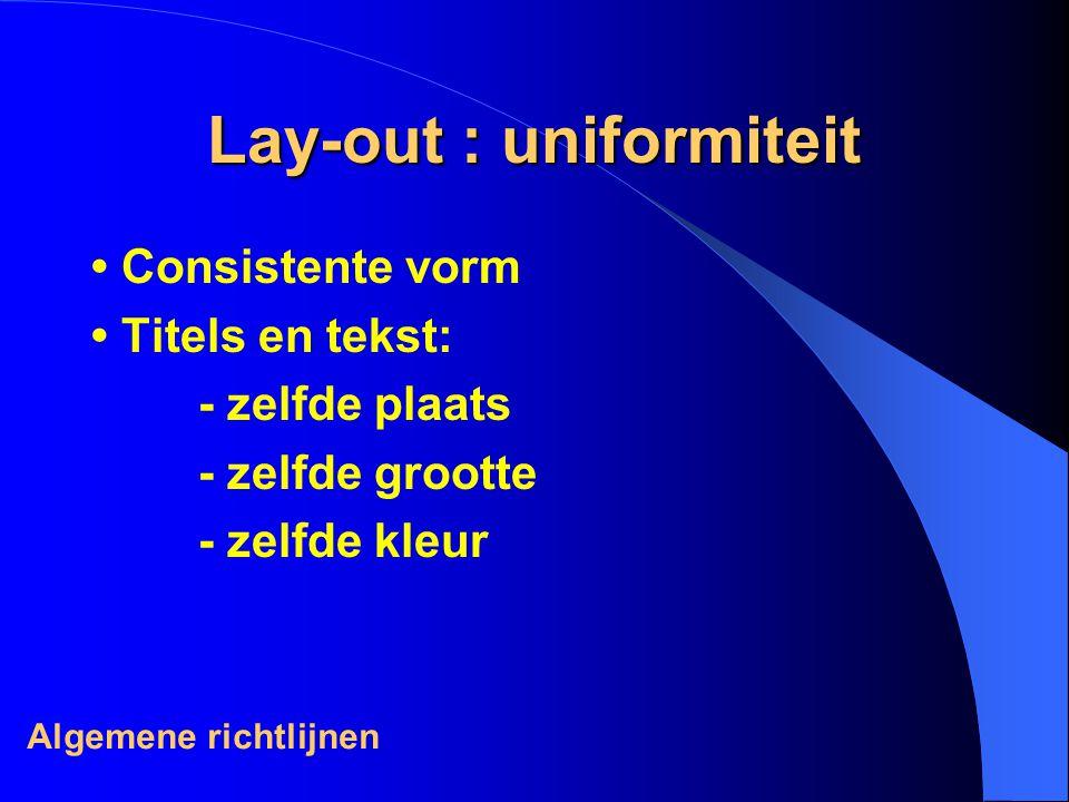 Lay-out : uniformiteit Consistente vorm Titels en tekst: - zelfde plaats - zelfde grootte - zelfde kleur Algemene richtlijnen