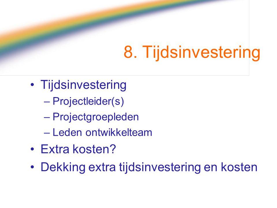 8. Tijdsinvestering Tijdsinvestering –Projectleider(s) –Projectgroepleden –Leden ontwikkelteam Extra kosten? Dekking extra tijdsinvestering en kosten