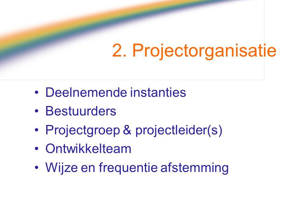 2. Projectorganisatie Deelnemende instanties Bestuurders Projectgroep & projectleider(s) Ontwikkelteam Wijze en frequentie afstemming