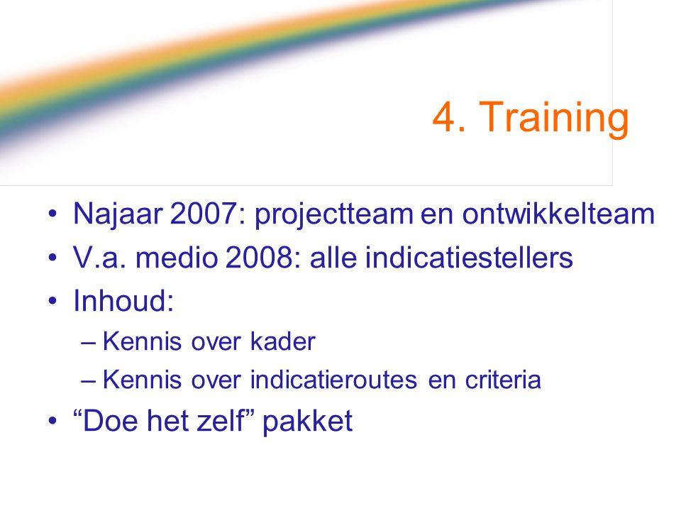 4. Training Najaar 2007: projectteam en ontwikkelteam V.a. medio 2008: alle indicatiestellers Inhoud: –Kennis over kader –Kennis over indicatieroutes