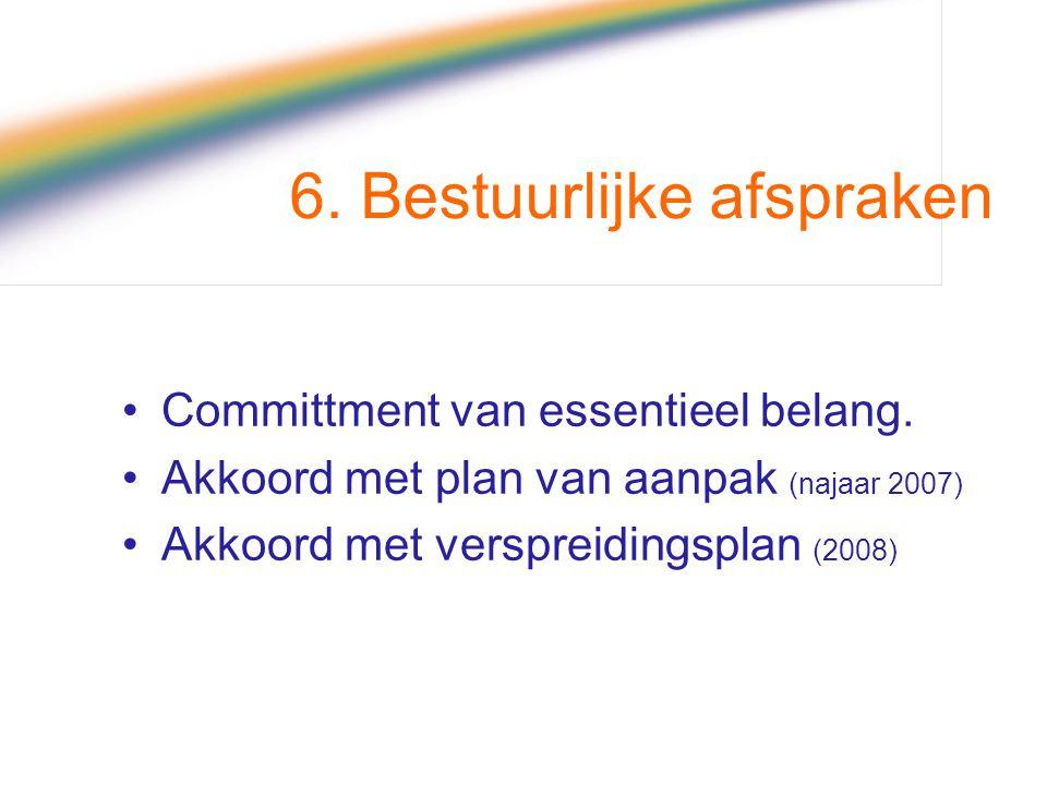 6. Bestuurlijke afspraken Committment van essentieel belang. Akkoord met plan van aanpak (najaar 2007) Akkoord met verspreidingsplan (2008)