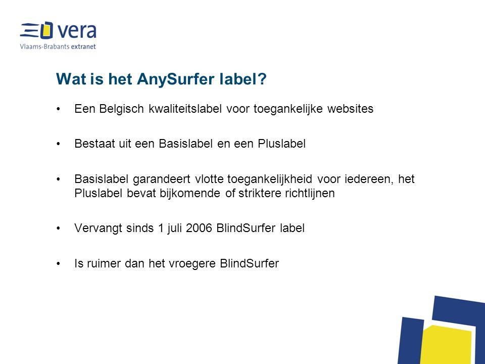 Wat is het AnySurfer label? Een Belgisch kwaliteitslabel voor toegankelijke websites Bestaat uit een Basislabel en een Pluslabel Basislabel garandeert