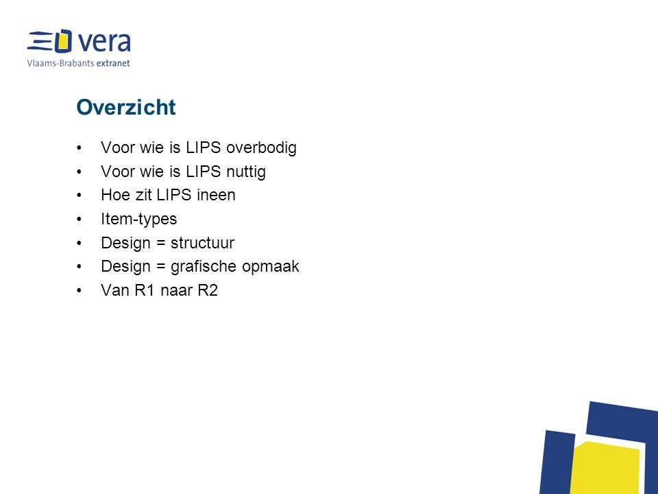 Overzicht Voor wie is LIPS overbodig Voor wie is LIPS nuttig Hoe zit LIPS ineen Item-types Design = structuur Design = grafische opmaak Van R1 naar R2