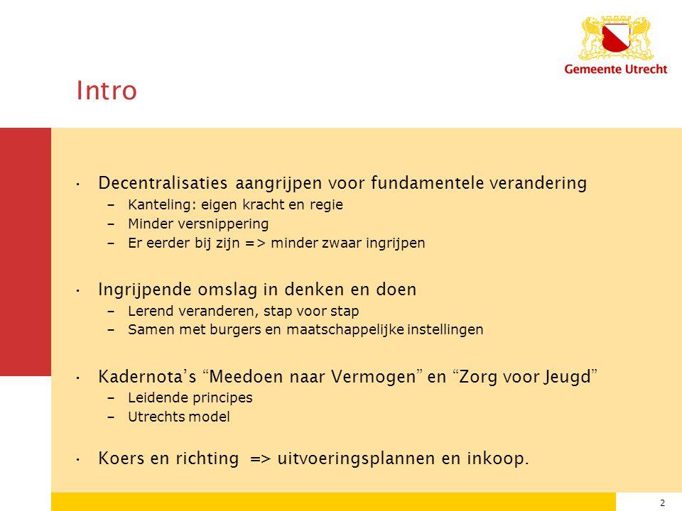 2 Intro Decentralisaties aangrijpen voor fundamentele verandering –Kanteling: eigen kracht en regie –Minder versnippering –Er eerder bij zijn => minder zwaar ingrijpen Ingrijpende omslag in denken en doen –Lerend veranderen, stap voor stap –Samen met burgers en maatschappelijke instellingen Kadernota's Meedoen naar Vermogen en Zorg voor Jeugd –Leidende principes –Utrechts model Koers en richting => uitvoeringsplannen en inkoop.