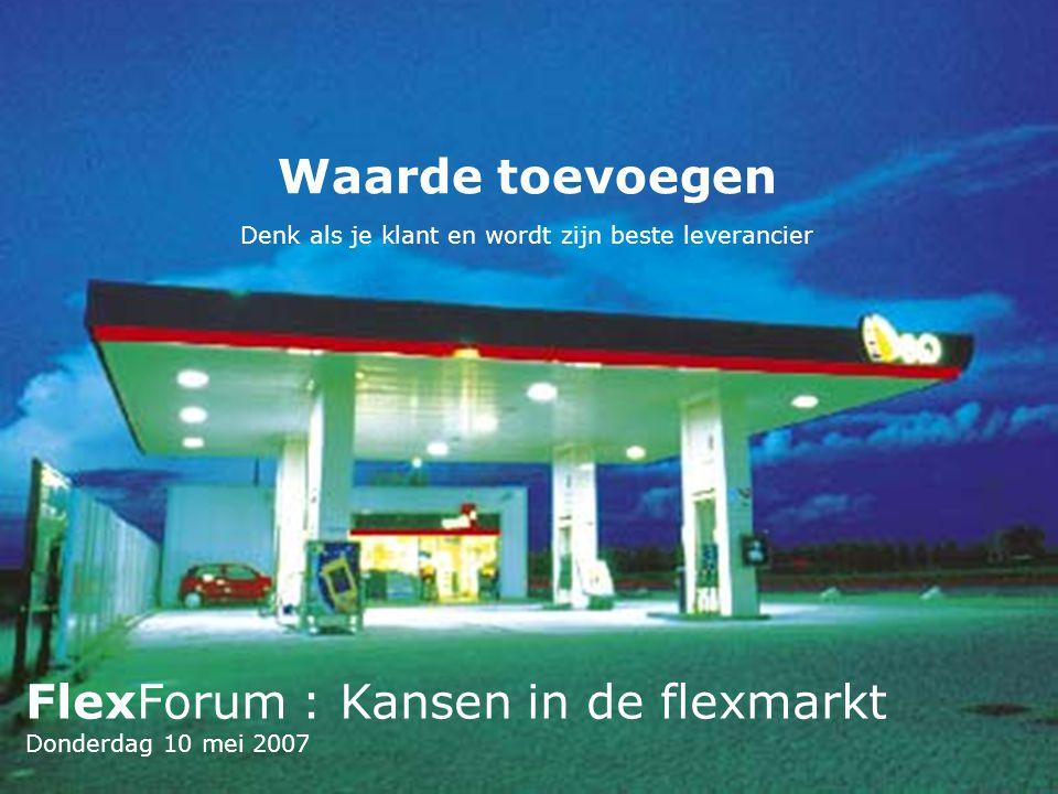FlexForum : Kansen in de flexmarkt Donderdag 10 mei 2007 Waarde toevoegen Denk als je klant en wordt zijn beste leverancier