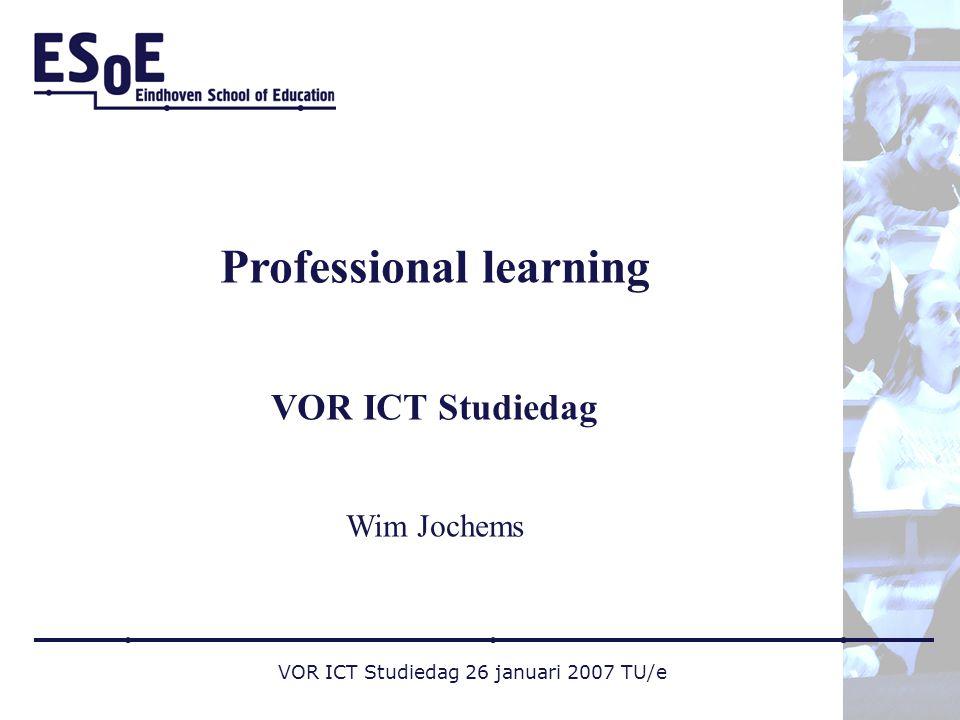 VOR ICT Studiedag 26 januari 2007 TU/e Professional learning VOR ICT Studiedag Wim Jochems