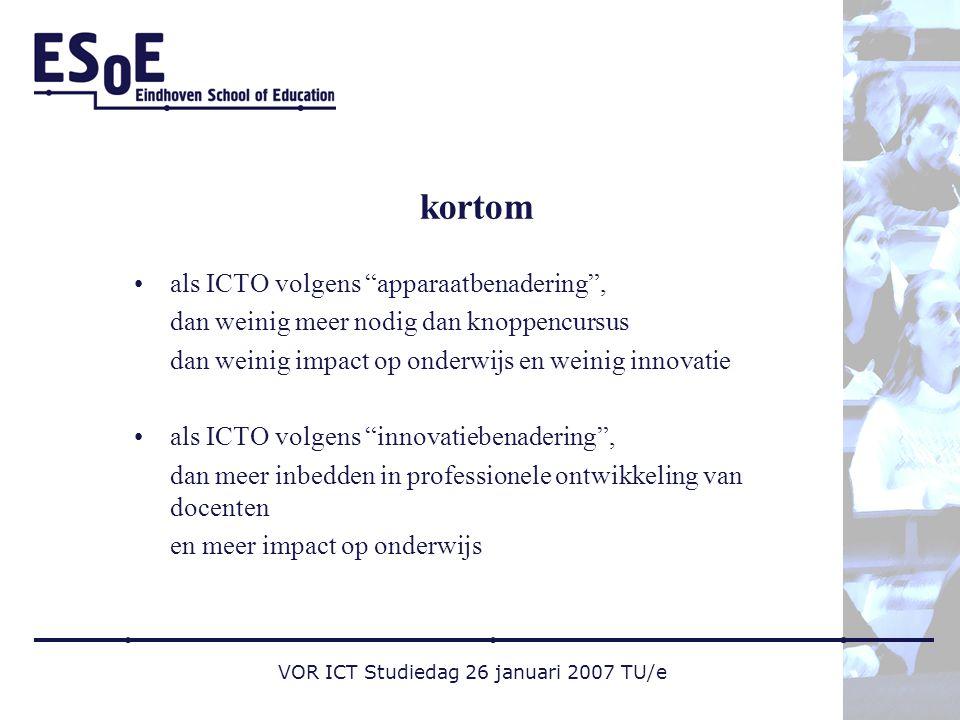 VOR ICT Studiedag 26 januari 2007 TU/e kortom als ICTO volgens apparaatbenadering , dan weinig meer nodig dan knoppencursus dan weinig impact op onderwijs en weinig innovatie als ICTO volgens innovatiebenadering , dan meer inbedden in professionele ontwikkeling van docenten en meer impact op onderwijs