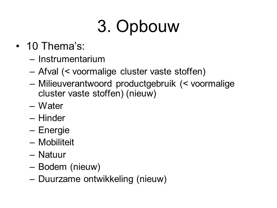 3. Opbouw 10 Thema's: –Instrumentarium –Afval (< voormalige cluster vaste stoffen) –Milieuverantwoord productgebruik (< voormalige cluster vaste stoff