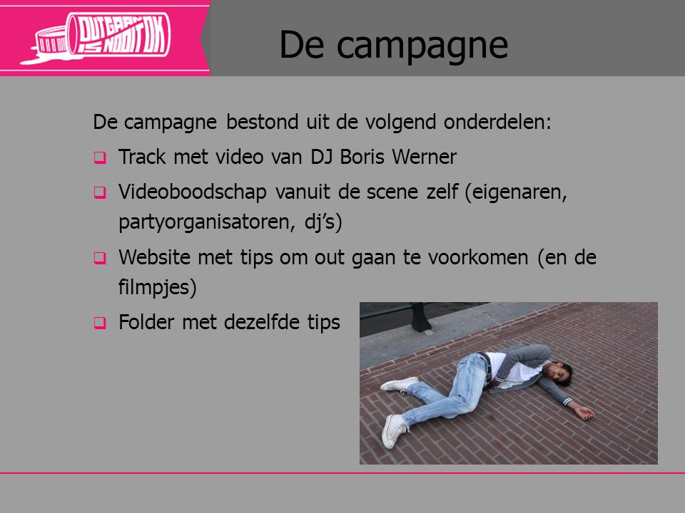 De campagne bestond uit de volgend onderdelen:  Track met video van DJ Boris Werner  Videoboodschap vanuit de scene zelf (eigenaren, partyorganisato