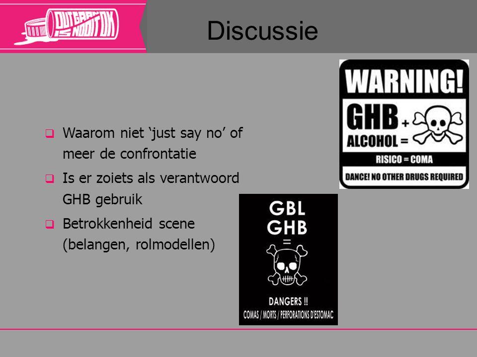 Discussie  Waarom niet 'just say no' of meer de confrontatie  Is er zoiets als verantwoord GHB gebruik  Betrokkenheid scene (belangen, rolmodellen)