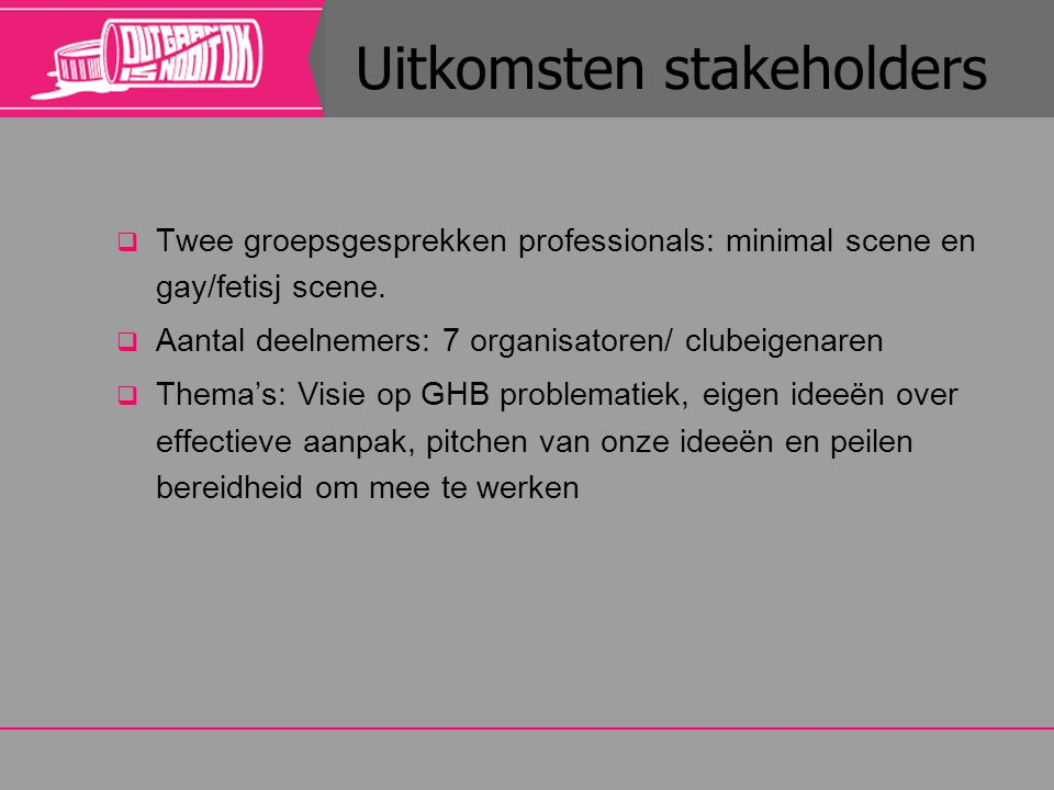 Uitkomsten stakeholders  Twee groepsgesprekken professionals: minimal scene en gay/fetisj scene.  Aantal deelnemers: 7 organisatoren/ clubeigenaren