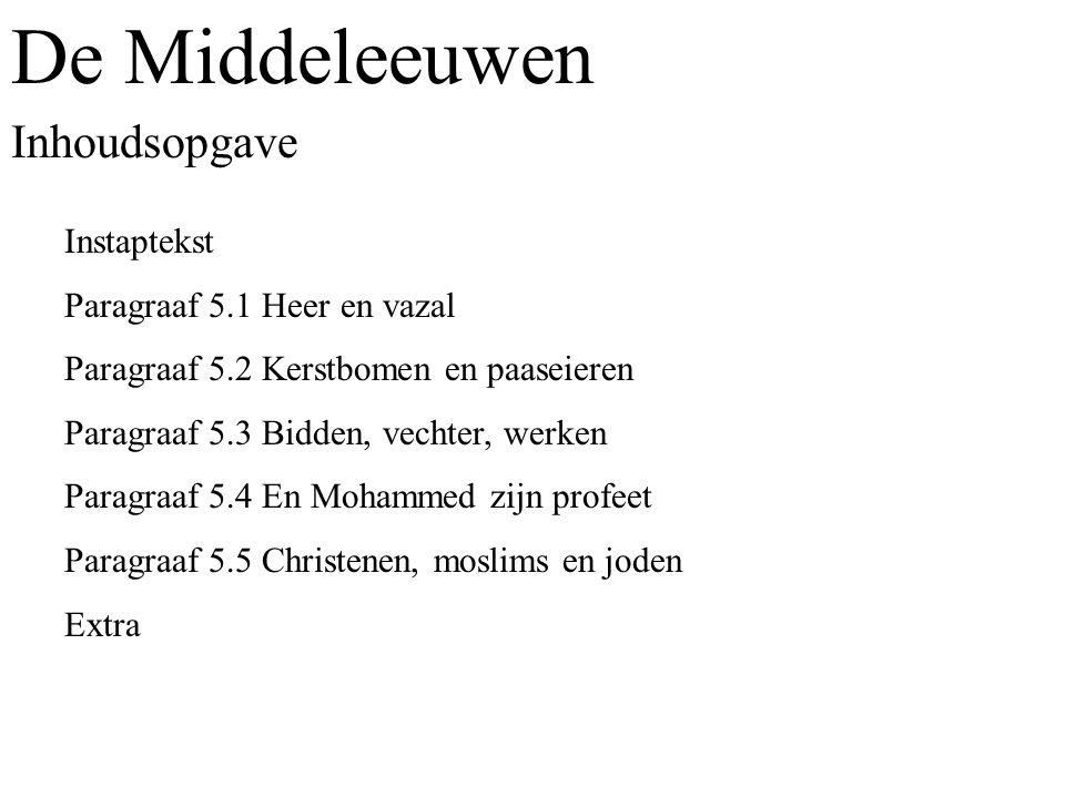 De Middeleeuwen Inhoudsopgave Instaptekst Paragraaf 5.1 Heer en vazal Paragraaf 5.2 Kerstbomen en paaseieren Paragraaf 5.3 Bidden, vechter, werken Paragraaf 5.4 En Mohammed zijn profeet Paragraaf 5.5 Christenen, moslims en joden Extra