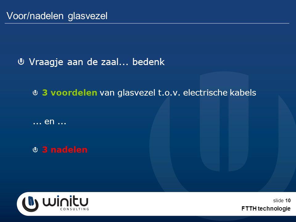 slide10 Voor/nadelen glasvezel Vraagje aan de zaal... bedenk 3 voordelen van glasvezel t.o.v. electrische kabels... en... 3 nadelen FTTH technologie