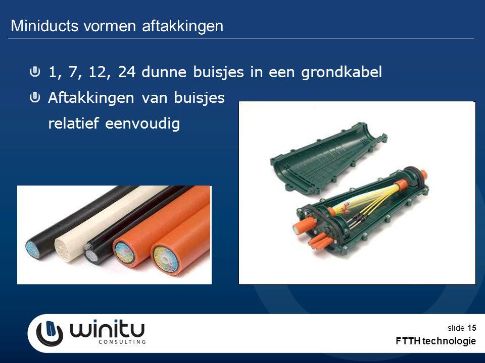 slide15 Miniducts vormen aftakkingen 1, 7, 12, 24 dunne buisjes in een grondkabel Aftakkingen van buisjes relatief eenvoudig FTTH technologie