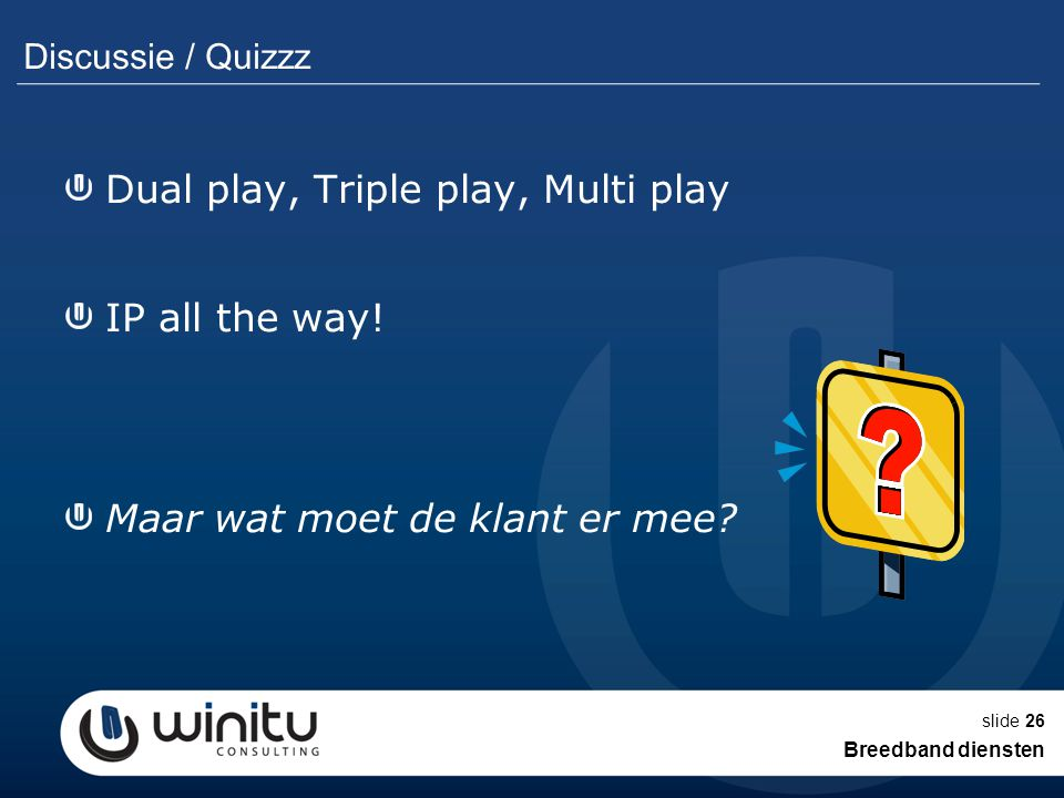 slide26 Discussie / Quizzz Dual play, Triple play, Multi play IP all the way.