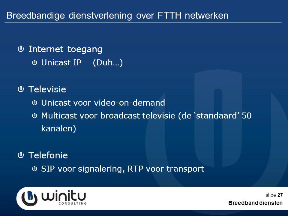 slide27 Breedbandige dienstverlening over FTTH netwerken Internet toegang Unicast IP (Duh…) Televisie Unicast voor video-on-demand Multicast voor broa