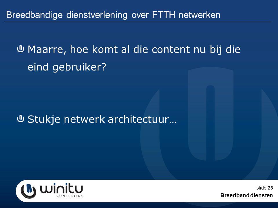 slide28 Breedbandige dienstverlening over FTTH netwerken Maarre, hoe komt al die content nu bij die eind gebruiker? Stukje netwerk architectuur… Breed